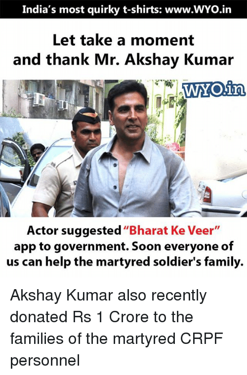 """Family, Memes, and Soldiers: India's most quirky t-shirts: www.WYo.in  Let take a moment  and thank Mr. Akshay Kumar  WYOain,  Actor suggested  """"Bharat Ke Veer  app to government. Soon everyone of  us can help the martyred soldier's family. Akshay Kumar also recently donated Rs 1 Crore to the families of the martyred CRPF personnel"""