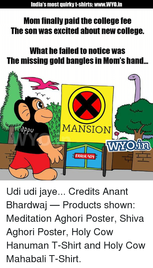 Hanuman: India's most quirky t-shirts WWW.WYO in  Mom finally paid the college fee  The son was excited about new college.  What he failed to notice was  The missing gold bangles in Mom's hand...  MANSION  dPPU  h00  WYOKin  CERROR 404 Udi udi jaye... Credits Anant Bhardwaj   — Products shown: Meditation Aghori Poster, Shiva Aghori Poster, Holy Cow Hanuman T-Shirt and Holy Cow Mahabali T-Shirt.