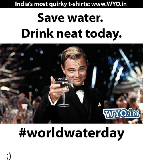 save water: India's most quirky t-shirts: www.WYo.in  Save water.  Drink neat today.  WNOin  ;)