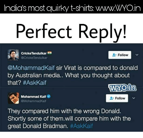 tendulkar: Indias most quirky t-shirts. WWWWYOin  Perfect Reply!  Follow  V  @Cricke Tendulkar  @MohammadKaif sir Virat is compared to donald  by Australian media.. What you thought about  that? #AskKaif  Mohammad Kaif e  Follow  Mohammad Kaif  They compared him with the wrong Donald.  Shortly some of them.will compare him with the  great Donald Bradman