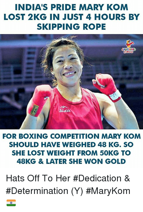 Boxing, Lost, and Indianpeoplefacebook: INDIA'S PRIDE MARY KOM  LOST 2KG IN JUST 4 HOURS BY  SKIPPING ROPE  AUCHINO  FOR BOXING COMPETITION MARY KOM  SHOULD HAVE WEIGHED 48 KG. SO  SHE LOST WEIGHT FROM 50KG TO  48KG & LATER SHE WON GOLD Hats Off To Her #Dedication & #Determination (Y) #MaryKom 🇮🇳️