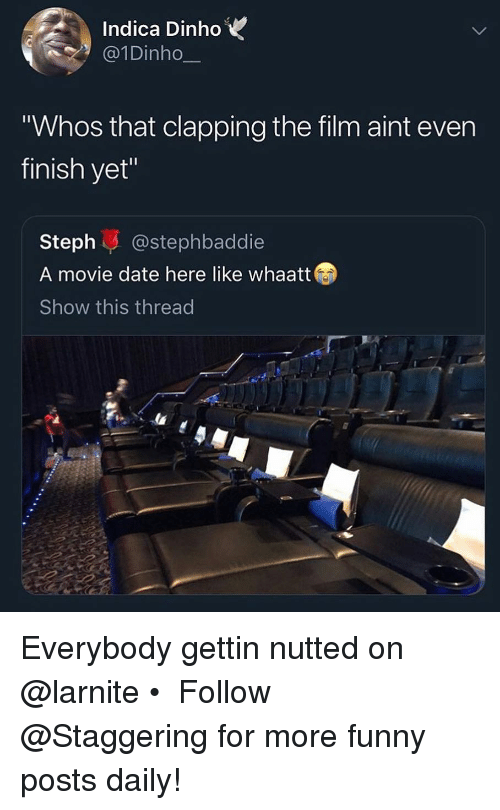 "Nutted: Indica DinhoV  @1Dinho  Whos that clapping the film aint even  finish yet""  Steph@stephbaddie  A movie date here like whaatt  Show this thread Everybody gettin nutted on @larnite • ➫➫➫ Follow @Staggering for more funny posts daily!"
