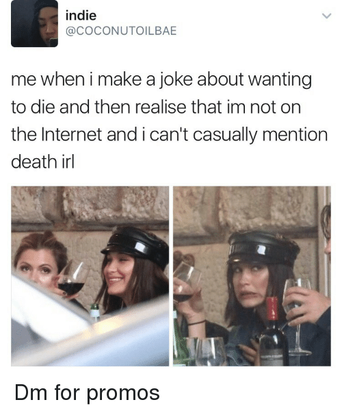 Wanting To Die: indie  @COCONUTOILBAE  me when i make a joke about wanting  to die and then realise that im not on  the Internet and i can't casually mention  death irl Dm for promos