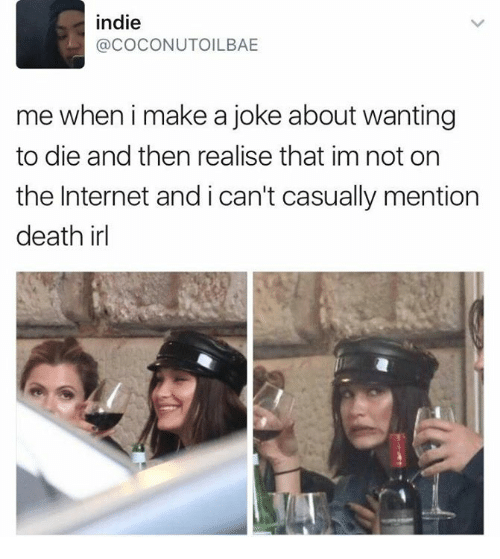 Internet, Death, and Humans of Tumblr: indie  @COCONUTOILBAE  me wheni make a joke about wanting  to die and then realise that im not on  the Internet and i can't casually mention  death irl