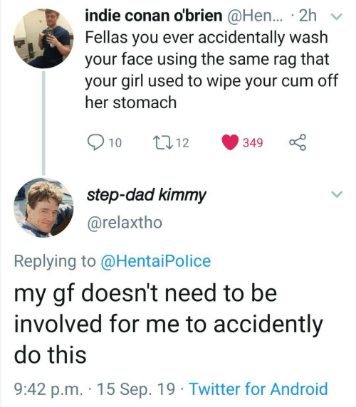 accidently: indie conan o'brien @Hen... 2h  Fellas you ever accidentally wash  face using the same rag  that  your  your girl used to wipe your cum off  her stomach  10  t12  349  step-dad kimmy  @relaxtho  Replying to @Hentai Police  my gf doesn't need to be  involved for me to accidently  do this  9:42 p.m. 15 Sep. 19 Twitter for Android