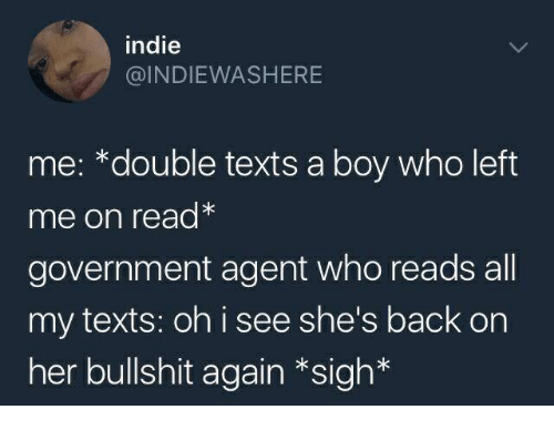 Bullshit, Government, and Texts: indie  @INDIEWASHERE  me: *double texts a boy who left  me on read*  government agent who reads all  my texts: oh i see she's back on  her bullshit again *sigh*