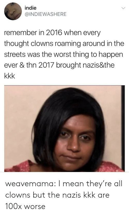thn: indie  @INDIEWASHERE  remember in 2016 when every  thought clowns roaming around in the  streets was the worst thing to happen  ever & thn 2017 brought nazis&the weavemama:  I mean they're all clowns but the nazis  kkk are 100x worse