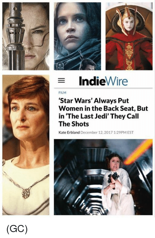 Jedi, Memes, and Star Wars: IndieWire  FILM  'Star Wars' Always Put  Women in the Back Seat, But  in The Last Jedi' They Call  The Shots  Kate Erbland December 12,2017 1:29PM EST (GC)