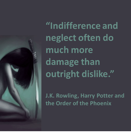 """harry potter and the order of the phoenix: """"Indifference and  neglect often do  much more  damage than  outright dislike.""""  J.K. Rowling, Harry Potter and  the Order of the Phoenix"""