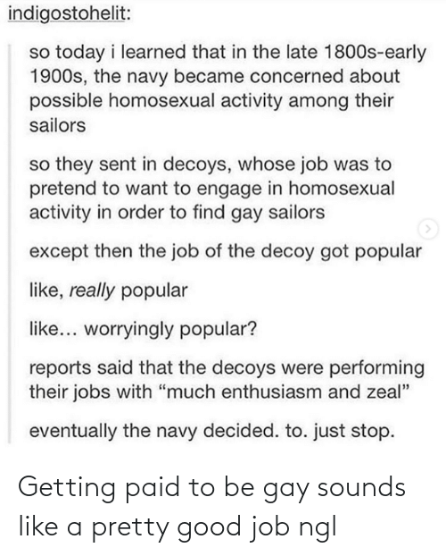 "pretend: indigostohelit:  so today i learned that in the late 1800s-early  1900s, the navy became concerned about  possible homosexual activity among their  sailors  so they sent in decoys, whose job was to  pretend to want to engage in homosexual  activity in order to find gay sailors  except then the job of the decoy got popular  like, really popular  like... worryingly popular?  reports said that the decoys were performing  their jobs with ""much enthusiasm and zeal""  eventually the navy decided. to. just stop. Getting paid to be gay sounds like a pretty good job ngl"