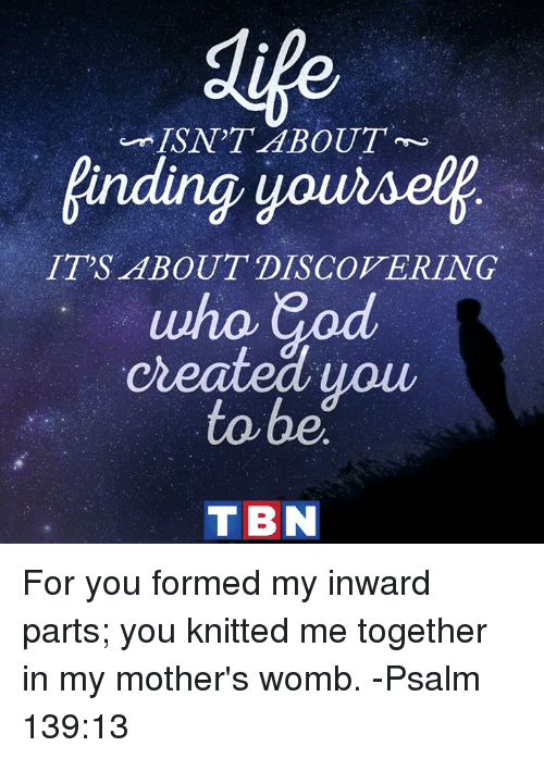 tbn: inding yoursel  IT'S ABOUT DISCOVERING  created uou  to be  TBN For you formed my inward parts; you knitted me together in my mother's womb. -Psalm 139:13