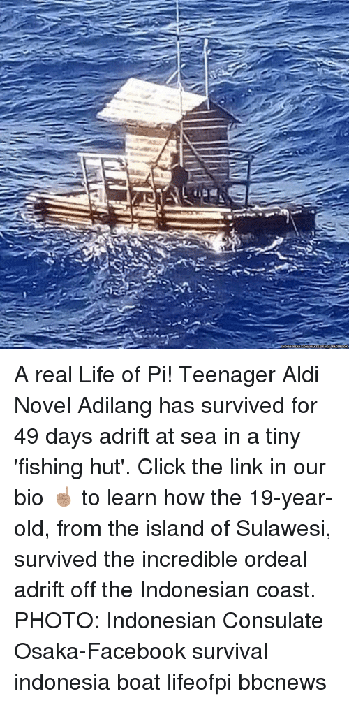 Click, Facebook, and Life: INDONESIAN CONSULATE OSAKAFACEBOOK A real Life of Pi! Teenager Aldi Novel Adilang has survived for 49 days adrift at sea in a tiny 'fishing hut'. Click the link in our bio ☝🏽 to learn how the 19-year-old, from the island of Sulawesi, survived the incredible ordeal adrift off the Indonesian coast. PHOTO: Indonesian Consulate Osaka-Facebook survival indonesia boat lifeofpi bbcnews