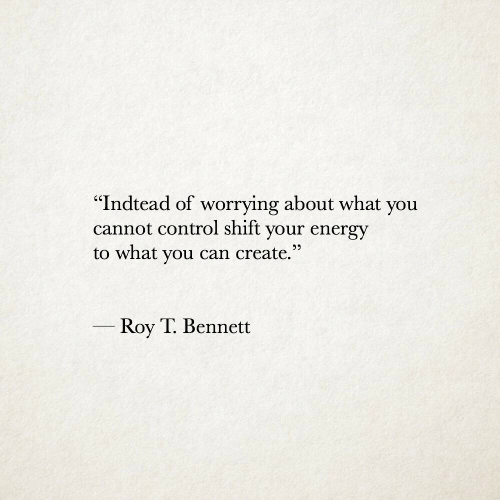 """Bennett: '""""Indtead of worrying about what you  cannot control shift your energy  to what you can create.""""  Roy T. Bennett"""