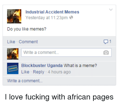 What Is A Memes: Industrial Accident Memes  Yesterday at 1123pm  Do you like memes?  Like Comment  A write a comment...  Blockbuster Uganda What is a meme?  Like Reply 4 hours ago  Write a comment... I love fucking with african pages