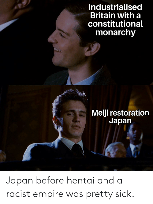 Constitutional: Industrialised  Britain witha  constitutional  monarchy  Meiji restoration  Japan Japan before hentai and a racist empire was pretty sick.