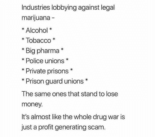 Pharma: Industries lobbying against legal  marijuana -  Alcohol  Tobacco  Big pharma*  Police unions  Private prisons  Prison guard unions  The same ones that stand to lose  money.  It's almost like the whole drug war is  just a profit generating scam.