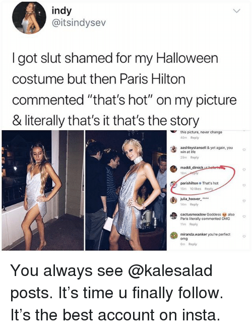"""Halloween, Life, and Memes: indy  @itsindysev  I got slut shamed for my Halloween  costume but then Paris Hilton  commented """"that's hot"""" on my picture  & literally that's it that's the story  this picture, never change  40m Reply  washleystansell & yet again, you  win at life  29m Reply  maddi dimick  parishilton That's hot  15m 10 likes Reply  julia-hoover-  14m Repy  cactusmeadow Goddess also  11m Reply  miranda.wanker youre perfect  Paris literally commented OMG  omg  m Reply You always see @kalesalad posts. It's time u finally follow. It's the best account on insta."""