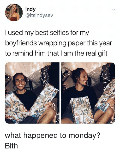Best, The Real, and Monday: indy  @itsindysev  l used my best selfies for my  boyfriends wrapping paper this year  to remind him that I am the real gift what happened to monday? Bith