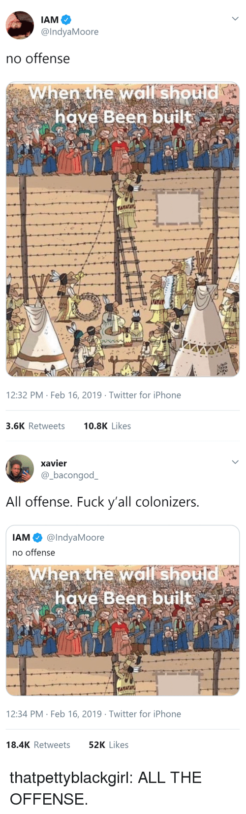 No Offense: @IndyaMoore  no offense  When the wall should  have Been built  12:32 PM Feb 16, 2019 Twitter for iPhone  3.6K Retweets 0.8K Likes   xavier  @-bacongodー  All offense. Fuck y'all colonizers  IAM @IndyaMoore  no offense  When the wall should  have Been built  12:34 PM Feb 16, 2019 Twitter for iPhone  18.4K Retweets  52K Likes thatpettyblackgirl:   ALL THE OFFENSE.