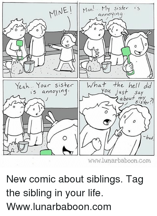 Siblings: INE an  My sister  S  annoying  O A  Yeah... Y  our sister  What the hell dd  is annoying  you just say  about my  Sister.  but  www.lunarbaboon com New comic about siblings. Tag the sibling in your life. Www.lunarbaboon.com