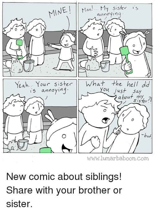 Siblings: INE an  My sister  S  annoying  Yeah... Your sister  What the hell did  s annoying  ou just say  I about my  sister  pr  but  www.lunarbaboon com New comic about siblings! Share with your brother or sister.