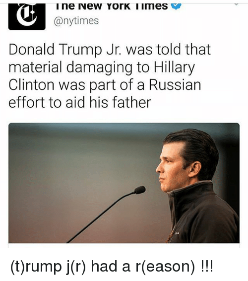 Donald Trump, Hillary Clinton, and Memes: ine New YorK IImes  @nytimes  Donald Trump Jr. was told that  material damaging to Hillary  Clinton was part of a Russian  effort to aid his father (t)rump j(r) had a r(eason) !!!