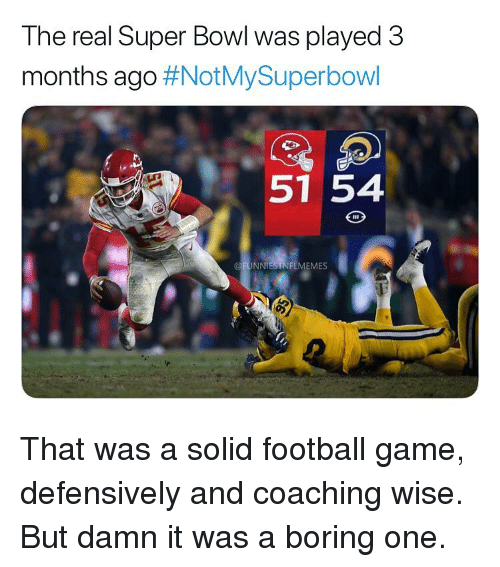 Coaching: Ine real Super Bowi was played 3  months ago #NOtMySuperbOWI  51 54  @FUNNIESTNFLMEMES That was a solid football game, defensively and coaching wise. But damn it was a boring one.
