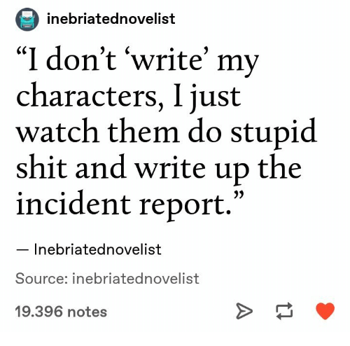 """incident: inebriatednovelist  """"I don't 'write' my  characters, I just  watch them do stupid  shit and write up the  incident report.'  Inebriatednovelist  Source: inebriatednovelist  19.396 notes"""