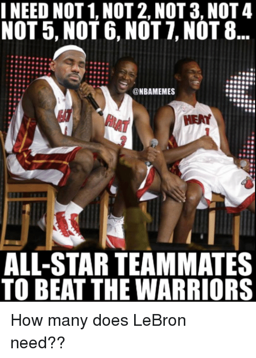 All Star, Nba, and Lebron: INEED NOT1, NOT 2, NOT 3, NOT 4  NOT 5, NOT 6, NOT 7, NOT 8  @NBAMEMES  ALL-STAR TEAMMATES  TO BEAT THE WARRIORS How many does LeBron need??