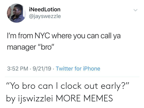 """nyc: iNeedLotion  @jayswezzle  I'm from NYC where you can call ya  II  manager """"bro""""  3:52 PM 9/21/19 Twitter for iPhone """"Yo bro can I clock out early?"""" by ijswizzlei MORE MEMES"""
