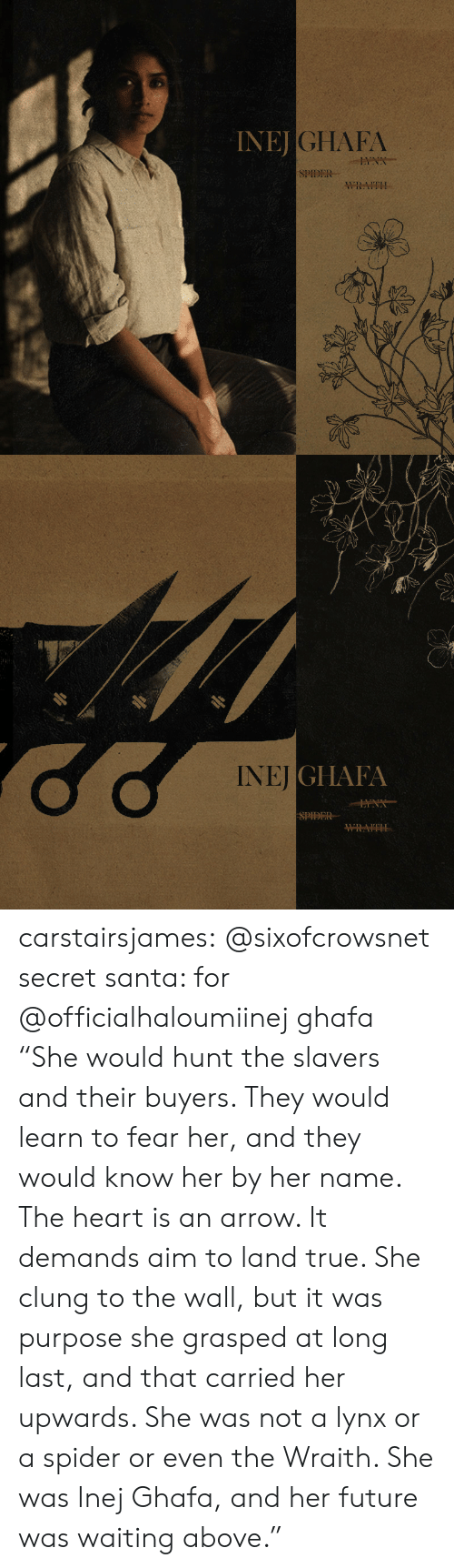 """secret santa: INEJ  JGHAFA  SPIDER  WRAITH   NEİGI IAIA  SPIDER carstairsjames:   @sixofcrowsnet secret santa: for @officialhaloumiinej ghafa   """"She would hunt the slavers and their buyers. They would learn to fear her, and they would know her by her name. The heart is an arrow. It demands aim to land true. She clung to the wall, but it was purpose she grasped at long last, and that carried her upwards. She was not a lynx or a spider or even the Wraith. She was Inej Ghafa, and her future was waiting above."""""""