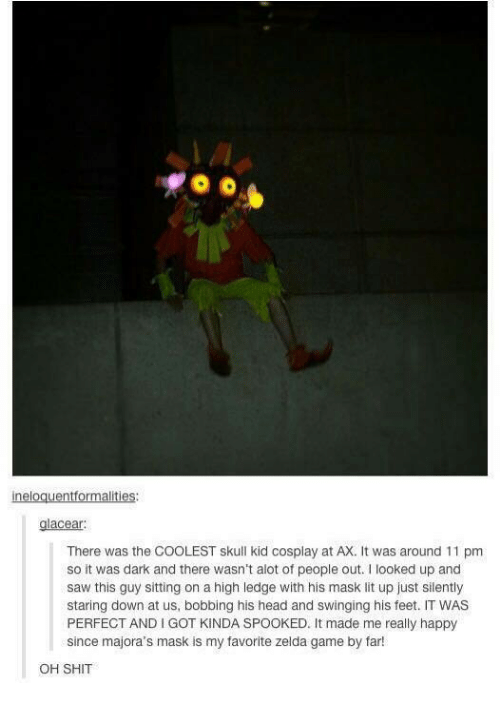 zelda game: ineloguentformalities:  acear  There was the COOLEST skull kid cosplay at AX. It was around 11 pm  so it was dark and there wasn't alot of people out. looked up and  saw this guy sitting on a high ledge with his mask lit up just silently  staring down at us, bobbing his head and swinging his feet. IT WAS  PERFECT AND I GOT KINDA SPOOKED. It made me really happy  since majora's mask is my favorite zelda game by far!  OH SHIT