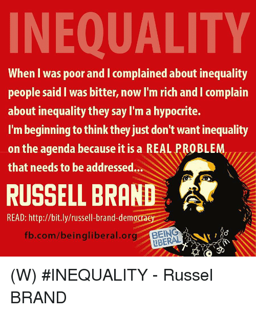 Russell Brand: INEQUALITY  When I was poor and I complained about inequality  people said I was bitter, now I'm rich and I complain  about inequality they say I'm a hypocrite.  I'm beginning to think they just don't want inequality  on the agenda because it is a REAL PROBLEM,  that needs to be addressed...  RUSSELL BRAND  READ: http://bit.ly/russell-brand-democrae  fb.com/beingliberal.BEING  LBERAL (W) #INEQUALITY - Russel BRAND
