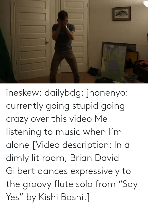 "Being alone: ineskew:  dailybdg:  jhonenyo:  currently going stupid going crazy over this video  Me listening to music when I'm alone  [Video description: In a dimly lit room, Brian David Gilbert dances expressively to the groovy flute solo from ""Say Yes"" by Kishi Bashi.]"