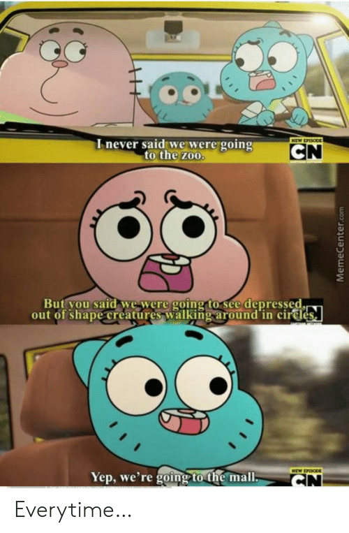zoo: Inever said we were going  to the zoo.  NEW EPASODE  CN  But you said we were going to see depressed.  out of shape creatures walking around in cirdes  NEW EPISODE  Yep, we're going to the mall.  CN  MemeCenter.com Everytime…