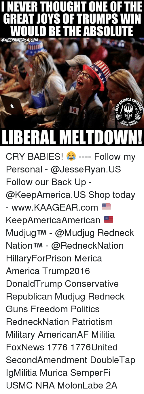 Trump Winning: INEVER THOUGHT ONE OF THE  GREAT JOYS OF TRUMPS WIN  WOULD BE THE ABSOLUTE  ERICAA  ERIOR FIRER  LIBERAL MELTDOWN! CRY BABIES! 😂 ---- Follow my Personal - @JesseRyan.US Follow our Back Up - @KeepAmerica.US Shop today - www.KAAGEAR.com 🇺🇸 KeepAmericaAmerican 🇺🇸 Mudjug™ - @Mudjug Redneck Nation™ - @RedneckNation HillaryForPrison Merica America Trump2016 DonaldTrump Conservative Republican Mudjug Redneck Guns Freedom Politics RedneckNation Patriotism Military AmericanAF Militia FoxNews 1776 1776United SecondAmendment DoubleTap IgMilitia Murica SemperFi USMC NRA MolonLabe 2A