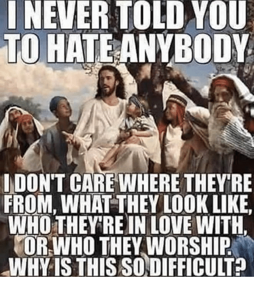 worship: INEVER TOLD YOU  TO HATEANYBODY  IDON'T CARE WHERE THEYRE  FROM, WHAT THEY LOOK LIKE  WHO THEY RE IN LOVE WITH.  OR WHO THEY WORSHIP  WHY IS THIS SODIFFICULT?