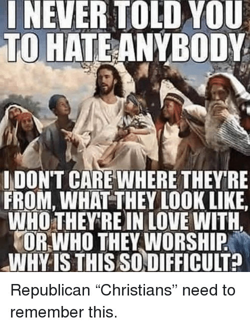 """worship: INEVER TOLD YOU  TO HATEANYBODY  IDON'T CARE WHERE THEYRE  FROM, WHAT THEY LOOK LIKE  WHO THEY RE IN LOVE WITH.  OR WHO THEY WORSHIP  WHY IS THIS SODIFFICULT? Republican """"Christians"""" need to remember this."""