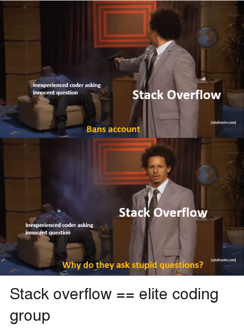 adultswim: Inexperienced coder asking  innocent question  Stack Overflow  adultswim.com  Bans account  Stack Overflow  Inexperienced coder asking  innocent question  adultswim.com  Why do they ask stupid questions? Stack overflow == elite coding group