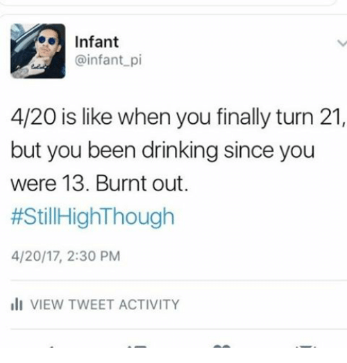 burnt out: Infant  @infant p  4/20 is like when you finally turn 21,  but you been drinking since you  were 13. Burnt out.  #Still HighThough  4/20/17, 2:30 PM  III VIEW TWEET ACTIVITY