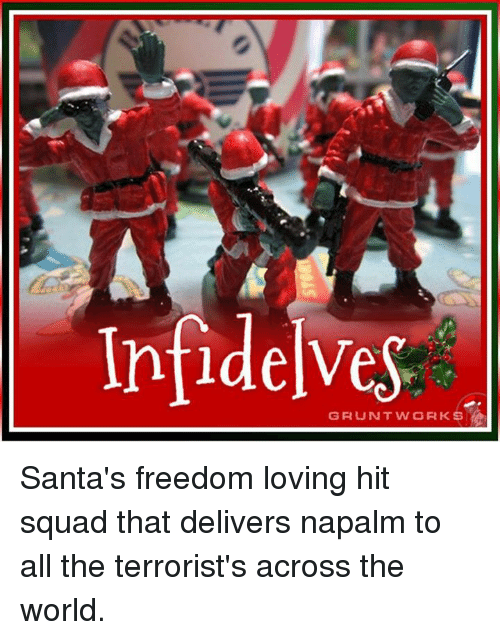 napalm: Infidelves  GRUNT WORKS Santa's freedom loving hit squad that delivers napalm to all the terrorist's across the world.