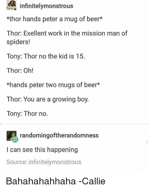Callie: infinite!ymonstrous  *thor hands peter a mug of beer*  Thor: Exellent work in the mission man of  spiders!  Tony: Thor no the kid is 15.  Thor: Oh!  *hands peter two mugs of beer*  Thor: You are a growing boy.  Tony: Thor no.  randomingoftherandomness  I can see this happening  Source: infinitelymonstrous Bahahahahhaha -Callie