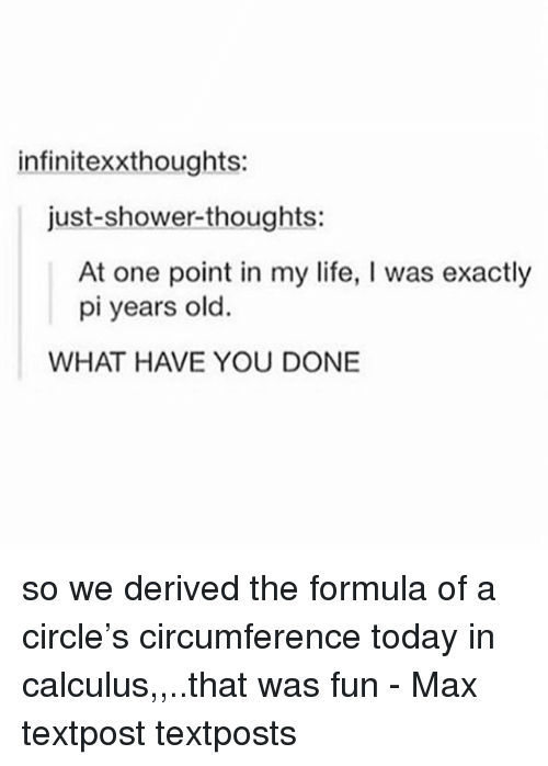 Life, Memes, and Shower: infinitexxthoughts:  just-shower-thoughts:  At one point in my life, I was exactly  pi years old.  WHAT HAVE YOU DONE so we derived the formula of a circle's circumference today in calculus,,..that was fun - Max textpost textposts