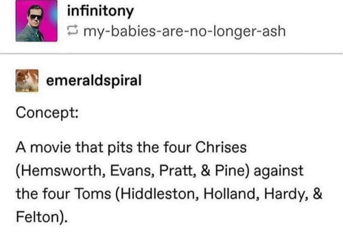 Pits: infinitony  my-babies-are-no-longer-ash  emeraldspiral  Concept:  A movie that pits the four Chrises  (Hemsworth, Evans, Pratt, & Pine) against  the four Toms (Hiddleston, Holland, Hardy, &  Felton).