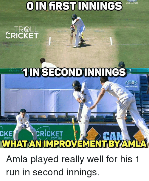 cke: INfiRSTINNINGS  TROLL  CRICKET  IN SECOND INNINGS  CKE  CRICKET  CAM  .COM.3  WHAT AN IMPROVEMENT BYAMLA Amla played really well for his 1 run in second innings. <monster>