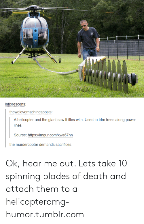 Power Lines: inflorescens  thewelovemachinesposts  A helicopter and the giant saw it flies with. Used to trim trees along power  lines  Source: https://imgur.com/xwa67nn Ok, hear me out. Lets take 10 spinning blades of death and attach them to a helicopteromg-humor.tumblr.com