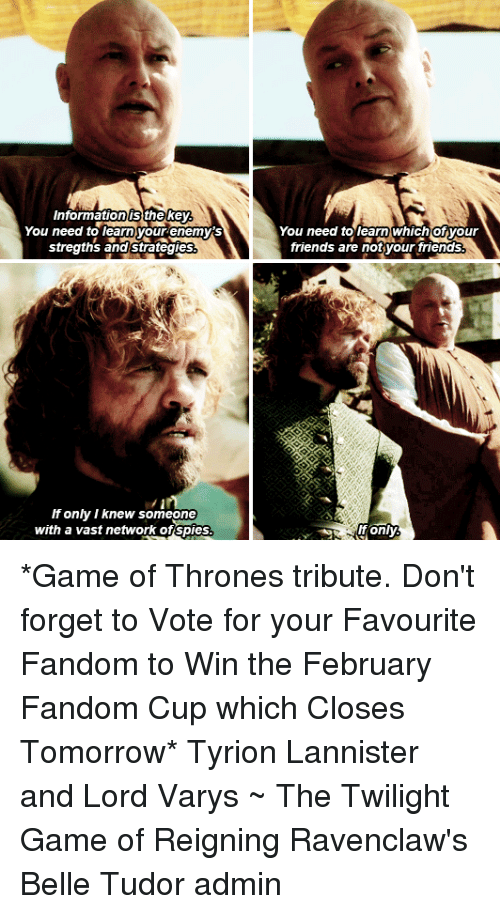 Lord Varis: Information thekey  You need to learn your enemys  stregths and Strategies  If only I knew someone  with a vast network of spies  You need to learn which Ofyour  friends are not your friends  It only *Game of Thrones tribute. Don't forget to Vote for your Favourite Fandom to Win the February Fandom Cup which Closes Tomorrow* Tyrion Lannister and Lord Varys ~ The Twilight Game of Reigning Ravenclaw's Belle Tudor admin