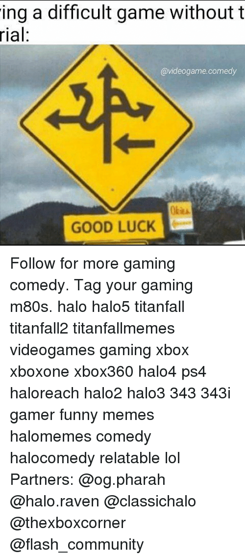 Memes, 🤖, and Flash: ing a difficult game without t  rial:  @videogame comedy  GOODLUCK Follow for more gaming comedy. Tag your gaming m80s. halo halo5 titanfall titanfall2 titanfallmemes videogames gaming xbox xboxone xbox360 halo4 ps4 haloreach halo2 halo3 343 343i gamer funny memes halomemes comedy halocomedy relatable lol Partners: @og.pharah @halo.raven @classichalo @thexboxcorner @flash_community