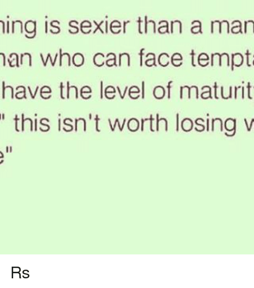 Mans Man: ing is sexier than a man  man who can face tempt  have the level of maturit  this isn't worth losing v Rs