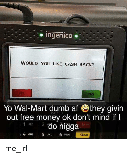 wal mart: Ingenico .  WOULD YOU LIKE CASH BACK?  YES  Yo Wal-Mart dumb af they givin  out free money ok don't mind ifI  2 do nigga  iSc250  .02  Canee  4 GHI 5 JK 6 MNG  Clear me_irl